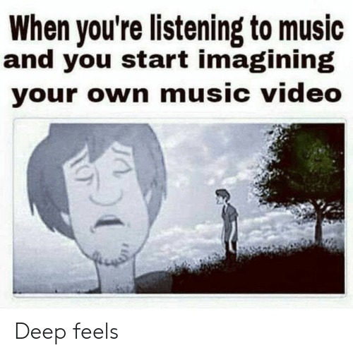 Music, Video, and Music Video: When you're listening to music  and you start imagining  your own music video Deep feels