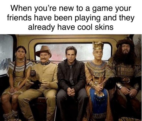 Friends, Cool, and Game: When you're new to a game your  friends have been playing and they  already have cool skins