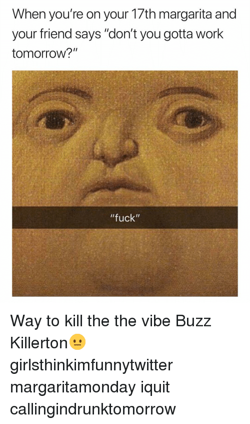 """The Vibe: When you're on your 17th margarita and  your friend says """"don't you gotta work  tomorrow?""""  fuck"""" Way to kill the the vibe Buzz Killerton😐 girlsthinkimfunnytwitter margaritamonday iquit callingindrunktomorrow"""