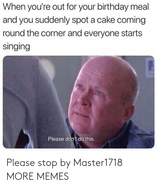 Birthday, Dank, and Memes: When you're out for your birthday meal  and you suddenly spot a cake coming  round the corner and everyone starts  singing  Please don't do this. Please stop by Master1718 MORE MEMES