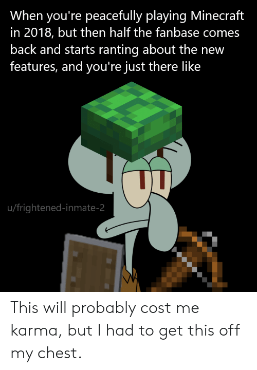 Frightened: When you're peacefully playing Minecraft  in 2018, but then half the fanbase comes  back and starts ranting about the new  features, and you're just there like  u/frightened-inmate-2 This will probably cost me karma, but I had to get this off my chest.