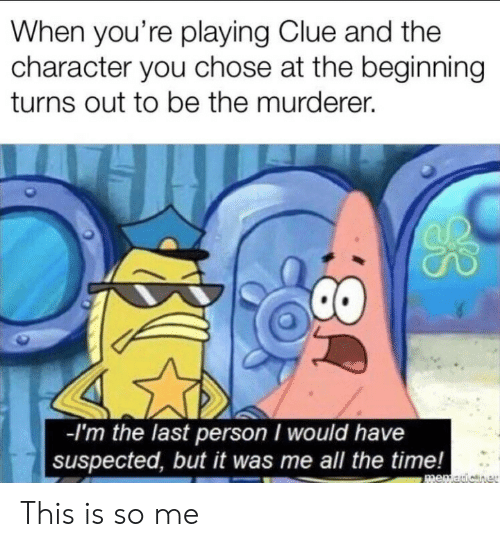 Time, All The, and All the Time: When you're playing Clue and the  character you chose at the beginning  turns out to be the murderer.  -I'm the last person I would have  suspected, but it was me all the time!  memauicner  8: This is so me