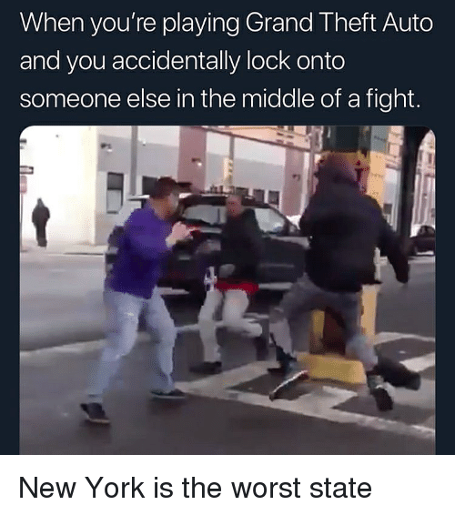 New York, The Worst, and The Middle: When you're playing Grand Theft Auto  and you accidentally lock onto  someone else in the middle of a fight. New York is the worst state