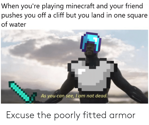 Minecraft, Square, and Water: When you're playing minecraft and your friend  pushes you off a cliff but you land in one square  of water  As you can see, I am not dead Excuse the poorly fitted armor