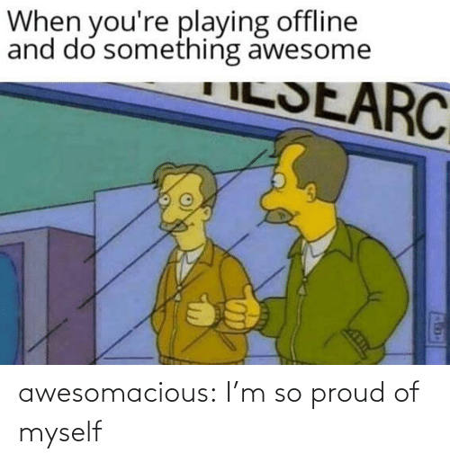 So Proud: When you're playing offline  and do something awesome  ILSEARC awesomacious:  I'm so proud of myself