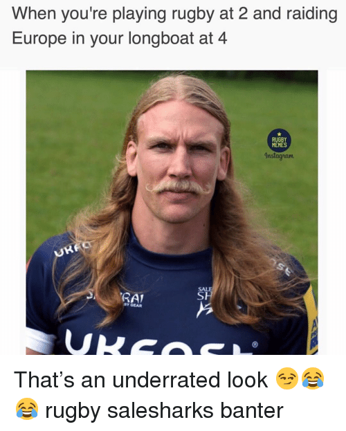 Memes Instagram: When you're playing rugby at 2 and raiding  Europe in your longboat at 4  RUGBY  MEMES  Instagram  SAL  SAL  BY GEAR That's an underrated look 😏😂😂 rugby salesharks banter