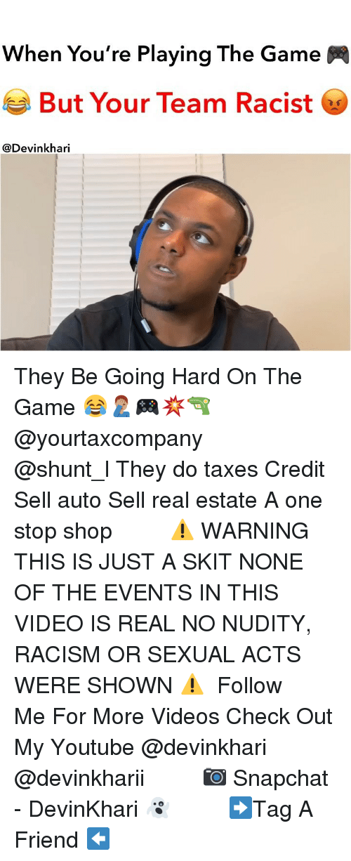 Memes, Racism, and Snapchat: When You're Playing The Game  But Your Team Racist  @Devinkhari They Be Going Hard On The Game 😂🤦🏽♂️🎮💥🔫 @yourtaxcompany ━━━━━━━ @shunt_l They do taxes Credit Sell auto Sell real estate A one stop shop ━━━━━━━ ⚠️ WARNING THIS IS JUST A SKIT NONE OF THE EVENTS IN THIS VIDEO IS REAL NO NUDITY, RACISM OR SEXUAL ACTS WERE SHOWN ⚠️ ━━━━━━━ Follow Me For More Videos Check Out My Youtube @devinkhari @devinkharii ━━━━━━━ 📷 Snapchat - DevinKhari 👻 ━━━━━━━ ➡️Tag A Friend ⬅️