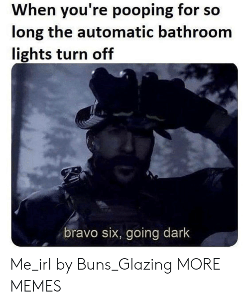 turn off: When you're pooping for so  long the automatic bathroom  lights turn off  bravo six, going dark Me_irl by Buns_Glazing MORE MEMES