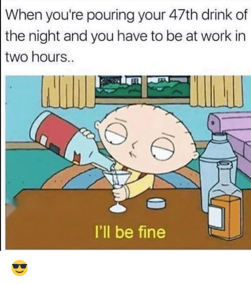 Funny, Work, and You: When you're pouring your 47th drink of  the night and you have to be at work in  two hours.  I'll be fine 😎