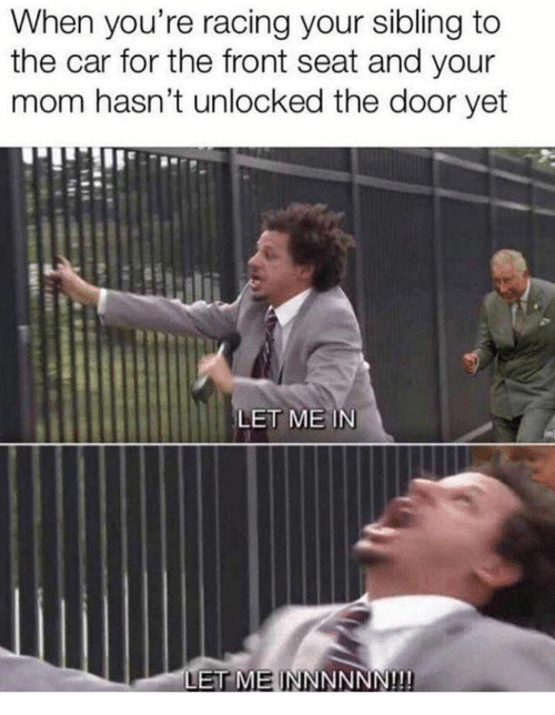 Mom, Car, and Let Me In: When you're racing your sibling to  the car for the front seat and your  mom hasn't unlocked the door yet  LET ME IN  ET ME INNNNNN!!