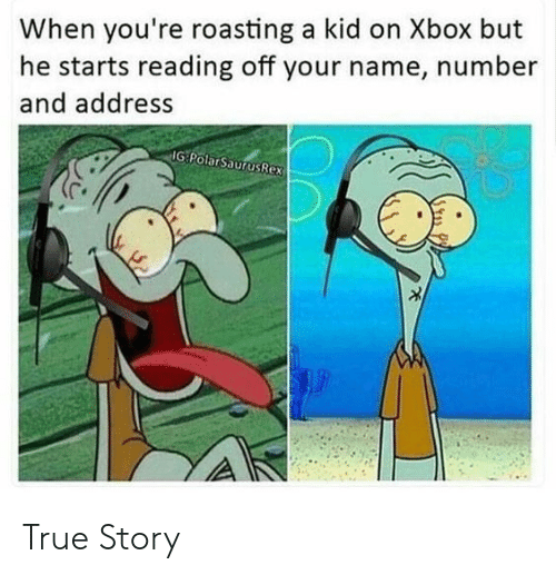 True, Xbox, and True Story: When you're roasting a kid on Xbox but  he starts reading off your name, number  and address  IG PolarSaurusRex True Story