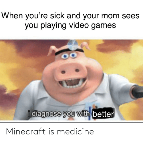Minecraft, Video Games, and Games: When you're sick and your mom sees  you playing video games  i diagnose you with better Minecraft is medicine