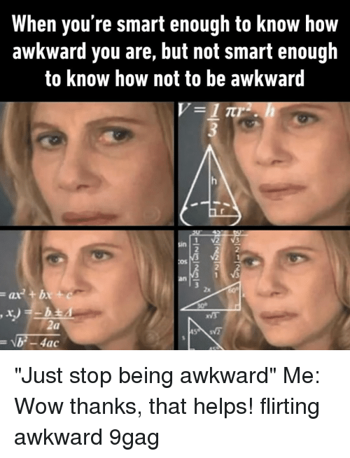 """9gag, Memes, and Wow: When you're smart enough to know how  awkward you are, but not smart enough  to know how not to be awkward  2  2  Os  2  ax+bx+ """"Just stop being awkward""""⠀ Me: Wow thanks, that helps!⠀ flirting awkward 9gag"""