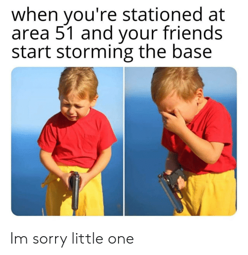 Little One: when you're stationed at  area 51 and your friends  start storming the base Im sorry little one