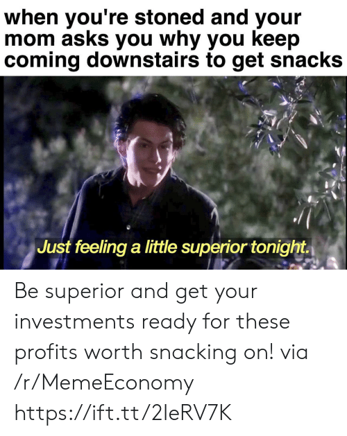 Superior: when you're stoned and your  mom asks you why you keep  coming downstairs to get snacks  Just feeling a little superior tonight Be superior and get your investments ready for these profits worth snacking on! via /r/MemeEconomy https://ift.tt/2IeRV7K