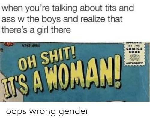 Ass, Reddit, and Shit: when you're talking about tits and  ass w the boys and realize that  there's a girl there  SY THE  COMICS  CoDE  OH SHIT!  CAs  AUTHORITY  IS A WOMAN! oops wrong gender