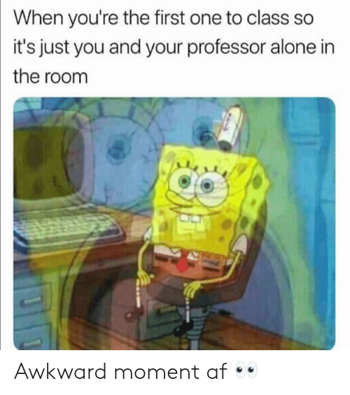 Af, Being Alone, and Funny: When you're the first one to class so  it's just you and your professor alone in  the room Awkward moment af 👀