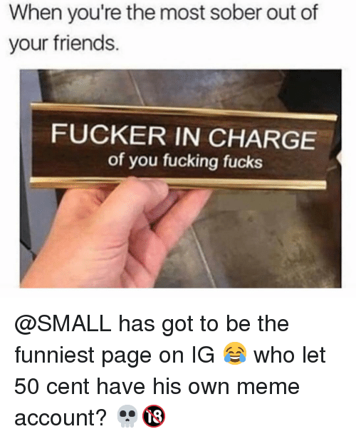 50 cent: When you're the most sober out of  your friends.  FUCKER IN CHARGE  of you fucking fucks @SMALL has got to be the funniest page on IG 😂 who let 50 cent have his own meme account? 💀🔞