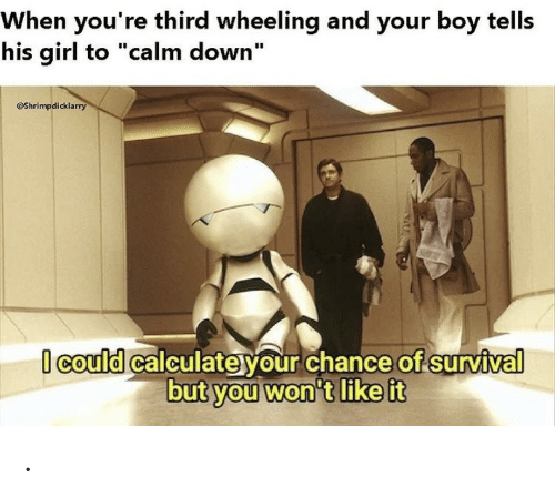 """Wheeling: When you're third wheeling and your boy tells  his girl to """"calm down""""  Shrimpdicklarry  Icould calculateyour chance of survival  but you won't like it ."""