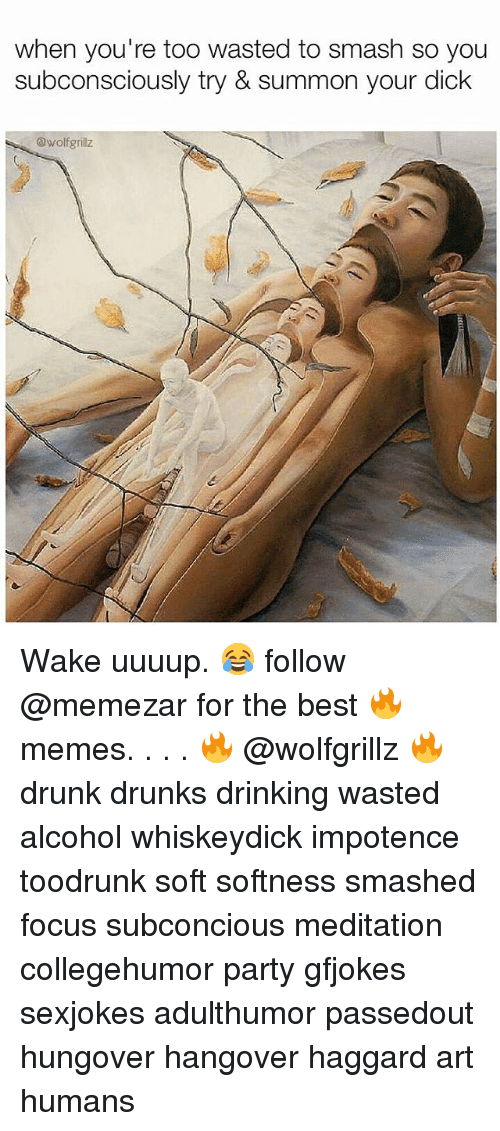 Summone: when you're too wasted to smash so you  subconsciously try & summon your dick  @wolfgrillz Wake uuuup. 😂 follow @memezar for the best 🔥 memes. . . . 🔥 @wolfgrillz 🔥 drunk drunks drinking wasted alcohol whiskeydick impotence toodrunk soft softness smashed focus subconcious meditation collegehumor party gfjokes sexjokes adulthumor passedout hungover hangover haggard art humans