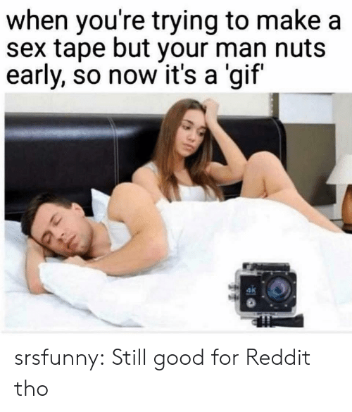 Gif, Reddit, and Sex: when you're trying to make a  sex tape but your man nuts  early, so now it's a 'gif  ak srsfunny:  Still good for Reddit tho