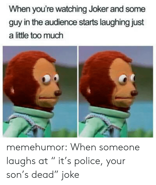 """Joker, Police, and Too Much: When you're watching Joker and some  guy in the audience starts laughing just  a little too much memehumor:  When someone laughs at """" it's police, your son's dead"""" joke"""