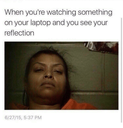 Laptop, Reflection, and You: When you're watching something  on your laptop and you see your  reflection  6/27/15, 5:37 PM