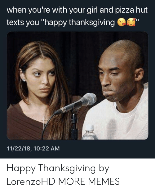 "Dank, Memes, and Pizza: when you're with your girl and pizza hut  texts you ""happy thanksgiving  11/22/18, 10:22 AM Happy Thanksgiving by LorenzoHD MORE MEMES"