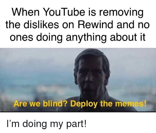 youtube.com, Anything, and Rewind: When YouTube is removing  the dislikes on Rewind and no  ones doing anything about it  Are we blind? Deploy the me I'm doing my part!