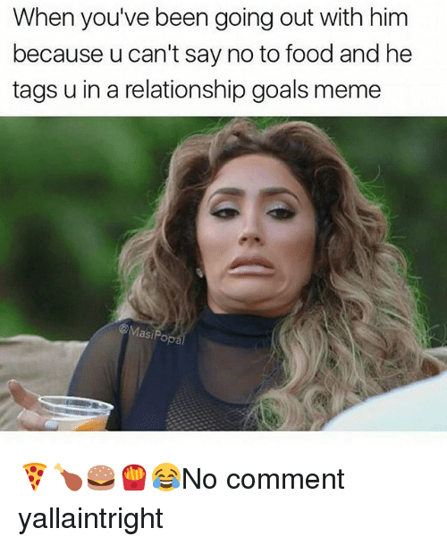 Memes, 🤖, and Comment: When you've been going out with him  because u can't say no to food and he  tags u in a relationship goals meme  &Masi Pop 🍕🍗🍔🍟😂No comment yallaintright