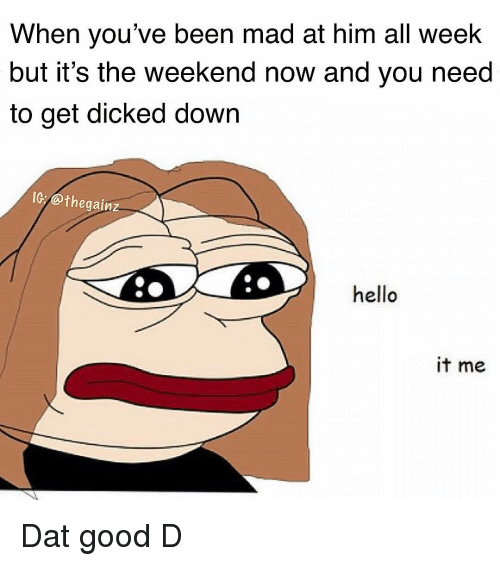Hello, Memes, and Good: When you've been mad at him all weelk  but it's the weekend now and you need  to get dicked down  IG:@thegainz  hello  it me Dat good D