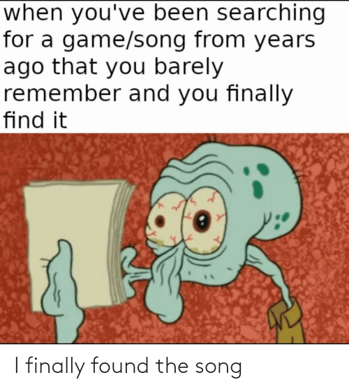 Years Ago: when you've been searching  for a game/song from years  ago that you barely  remember and you finally  find it I finally found the song