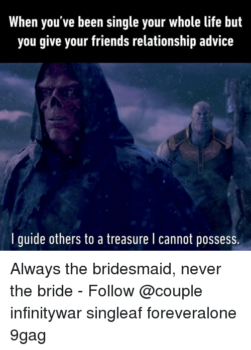 9gag, Advice, and Friends: When you've been single your whole life but  you give your friends relationship advice  I guide others to a treasure l cannot possess. Always the bridesmaid, never the bride⠀ -⠀ Follow @couple⠀ infinitywar singleaf foreveralone 9gag