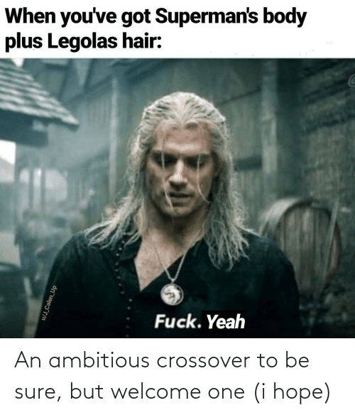 Body: When you've got Superman's body  plus Legolas hair:  Fuck. Yeah  u/J_Calen_Up An ambitious crossover to be sure, but welcome one (i hope)