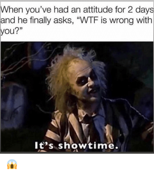 """Funny, Wtf, and Showtime: When you've had an attitude for 2 days  and he finally asks, """"WTF is wrong with  you?""""  It's showtime. 😱"""