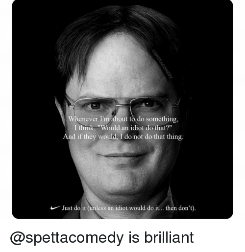 """Just Do It, Dank Memes, and Brilliant: Whenever I'm about to do something,  I think, """"Would an idiot do that?""""  nd if they would, I do not do that thing.  Just do it (inless an idiot would do it... then don't) @spettacomedy is brilliant"""