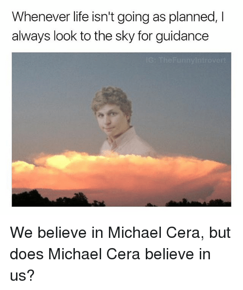 Life, Michael Cera, and Michael: Whenever life isn't going as planned, I  always look to the sky for guidance We believe in Michael Cera, but does Michael Cera believe in us?