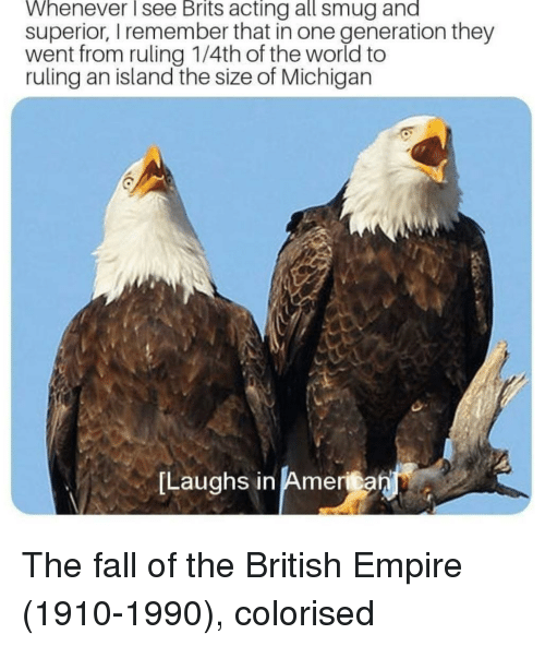 America, Empire, and Fall: Whenever see Brits acting all smug and  superior, I remember that in one generation they  went from ruling 1/4th of the world to  ruling an island the size of Michigan  Laughs in America  in Amenan The fall of the British Empire (1910-1990), colorised