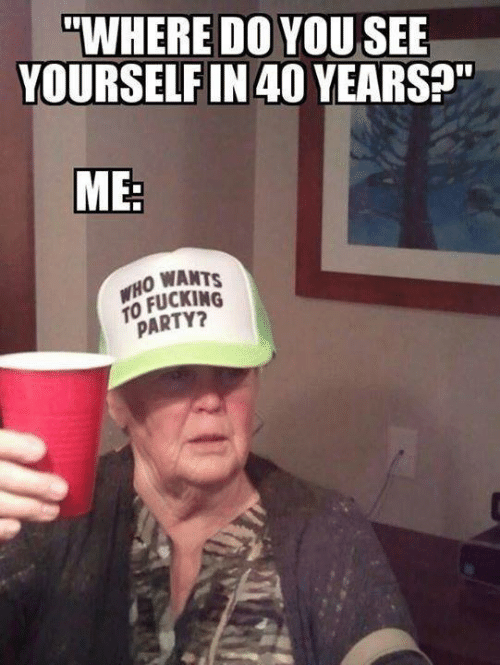 "Dank, Fucking, and Party: ""WHERE DO YOUSEE  YOURSELF IN 40 YEARS?""  ME:  WHO WANTS  TO FUCKING  PARTY?"