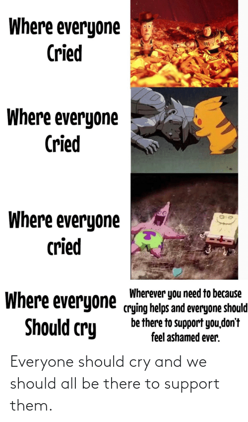 support: Where everyone  Cried  000  Where everyone  Cried  Where everyone  cried  Wherever you need to because  Where everyone crying helps and everyone should  be there to support you,don't  feel ashamed ever.  Should cry Everyone should cry and we should all be there to support them.