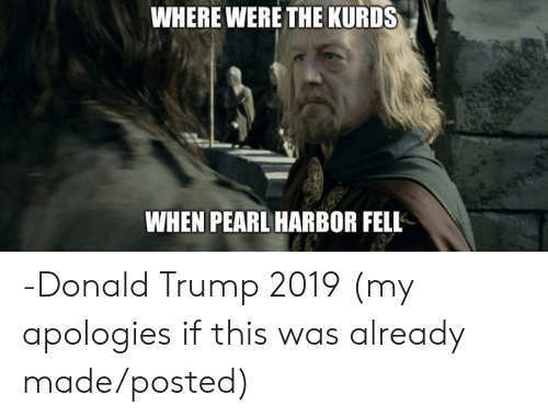 Donald Trump, Lord of the Rings, and Pearl Harbor: WHERE WERE THE KURDS  WHEN PEARL HARBOR FELL -Donald Trump 2019 (my apologies if this was already made/posted)