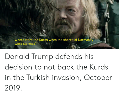 Donald Trump, Trump, and Back: Where were the Kurds when the shores of Normandy  were stormed? Donald Trump defends his decision to not back the Kurds in the Turkish invasion, October 2019.