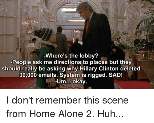 Home Alone 2: Where's the lobby?  -People ask me directions to places but they  should really be asking why Hillary Clinton deleted  30,000 emails. System is rigged. SAD!  Um  okay I don't remember this scene from Home Alone 2. Huh...