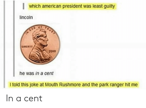 American, Lincoln, and Cent: which american president was least guilty  lincoln  TAUST  TN COD  LUSERTY  2010  he was in a cent  I told this joke at Mouth Rushmore and the park ranger hit me In a cent