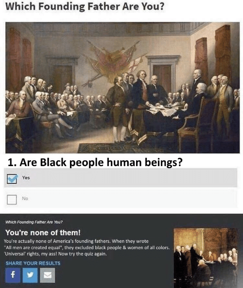"""Ass, Black, and Quiz: Which Founding Father Are You?  1. Are Black people human beings?  Yes  No  Which Founding Father Are You?  You're none of them!  You're actually none of America's founding fathers. When they wrote  """"All men are created equal"""", they excluded black people & women of all colors.  'Universal' rights, my ass! Now try the quiz again.  SHARE YOUR RESULTS  f"""
