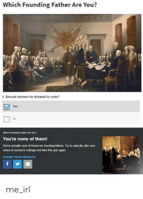 yes no: Which Founding Father Are You?  1. Should women be allowed to vote?  Yes  No  Which Founding Father Are ou?  You're none of them!  You're actually none of America's fourding fathers. Try to radicaly alter your  views on women's sufrage and take this quiz again  SHARE YOUR RESULTS  f me_irl