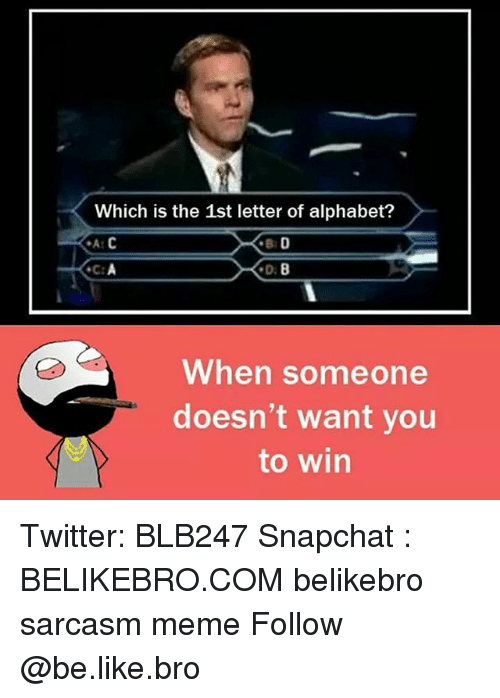 alphabets: Which is the 1st letter of alphabet?  When someone  doesn't want you  to win Twitter: BLB247 Snapchat : BELIKEBRO.COM belikebro sarcasm meme Follow @be.like.bro