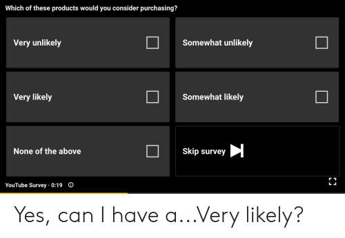 youtube.com, Yes, and Can: Which of these products would you consider purchasing?  Somewhat unlikely  Very unlikely  Somewhat likely  Very likely  Skip survey  None of the above  O  L  YouTube Survey 0:19 Yes, can I have a...Very likely?