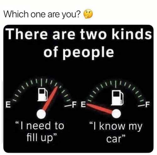 "fill up: Which one are you?  There are two kinds  of people  FE  |E  -F  ""I need to  ""I know my  fill up  car"""