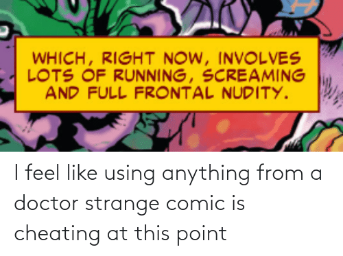 Running: WHICH, RIGHT NOW, INVOLVES  LOTS OF RUNNING, SCREAMING  AND FULL FRONTAL NUDITY. I feel like using anything from a doctor strange comic is cheating at this point